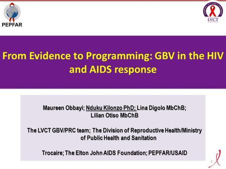 From Evidence to Programming: GBV in the HIV and AIDS response Maureen Obbayi; Nduku Kilonzo PhD; Lina Digolo MbChB; Lilian Otiso MbChB The LVCT GBV/PRC.
