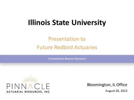 August 26, 2013 Bloomington, IL Office Illinois State University Presentation to Future Redbird Actuaries.