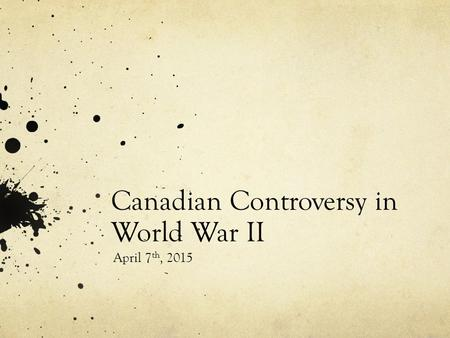 Canadian Controversy in World War II April 7 th, 2015.