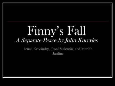 Finny's Fall A Separate Peace by John Knowles Jenna Krivansky, Roni Valentin, and Mariah Jardine.
