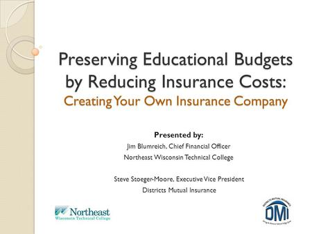 Preserving Educational Budgets by Reducing Insurance Costs: Creating Your Own Insurance Company Presented by: Jim Blumreich, Chief Financial Officer Northeast.
