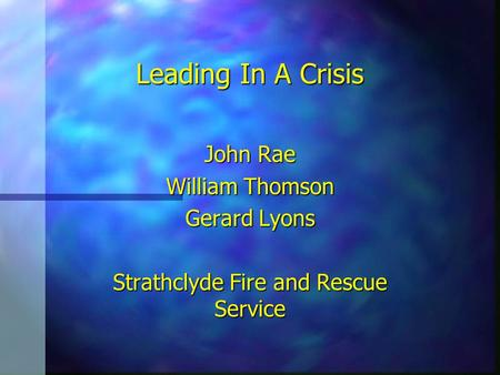 Leading In A Crisis John Rae William Thomson Gerard Lyons Strathclyde Fire and Rescue Service.