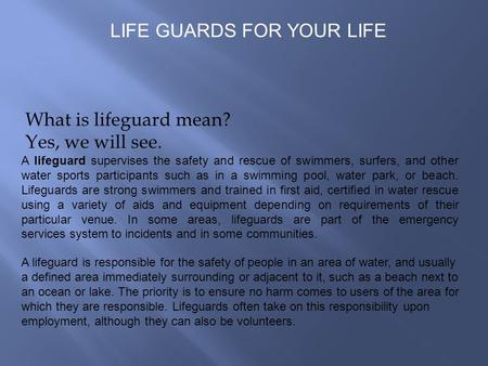What is lifeguard mean? Yes, we will see. A lifeguard supervises the safety and rescue of swimmers, surfers, and other water sports participants such as.