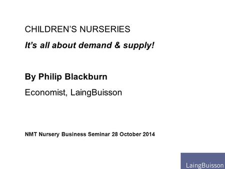 NMT Nursery Business Seminar 28 October 2014 CHILDREN'S NURSERIES It's all about demand & supply! By Philip Blackburn Economist, LaingBuisson.