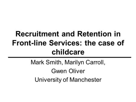 Recruitment and Retention in Front-line Services: the case of childcare Mark Smith, Marilyn Carroll, Gwen Oliver University of Manchester.
