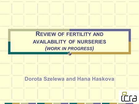 R EVIEW OF FERTILITY AND AVAILABILITY OF NURSERIES ( WORK IN PROGRESS ) Dorota Szelewa and Hana Haskova.