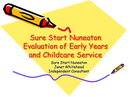 Sure Start Nuneaton Evaluation of Early Years and Childcare Service Sure Start Nuneaton Janet Whitehead Independent Consultant.