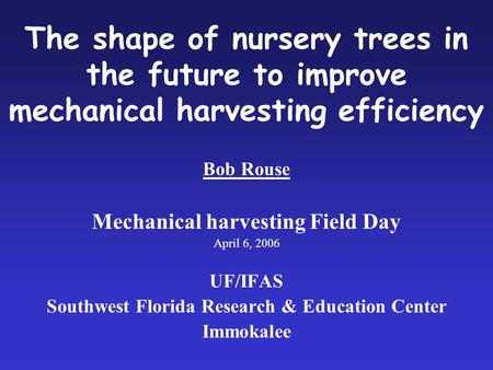 The shape of nursery trees in the future to improve mechanical harvesting efficiency Bob Rouse Mechanical harvesting Field Day April 6, 2006 UF/IFAS Southwest.