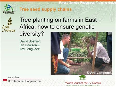 Forest Genetic Resources Training Guide Tree seed supply chains Tree planting on farms in East Africa: how to ensure genetic diversity? David Boshier,