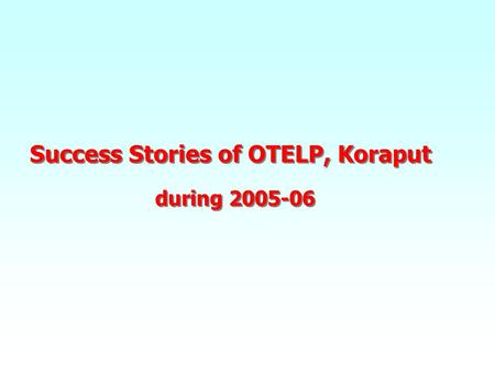 Success Stories of OTELP, Koraput during 2005-06 Success Stories of OTELP, Koraput during 2005-06.