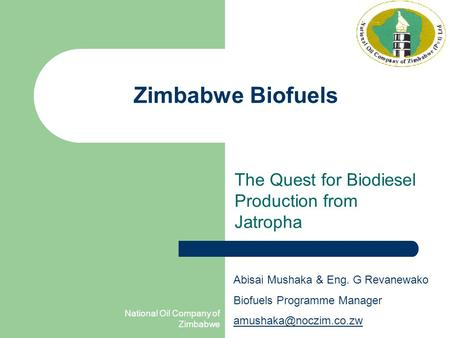 National Oil Company of Zimbabwe Zimbabwe Biofuels The Quest for Biodiesel Production from Jatropha Abisai Mushaka & Eng. G Revanewako Biofuels Programme.