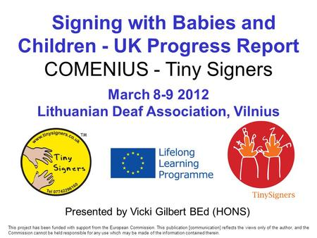 Signing with Babies and Children - UK Progress Report COMENIUS - Tiny Signers March 8-9 2012 Lithuanian Deaf Association, Vilnius Presented by Vicki Gilbert.