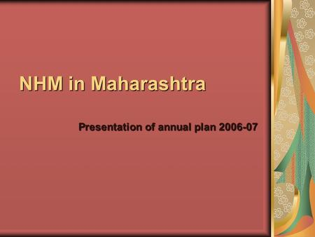 NHM in Maharashtra Presentation of annual plan 2006-07.