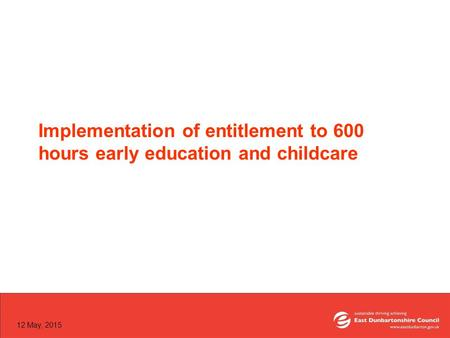 12 May, 2015 Implementation of entitlement to 600 hours early education and childcare.