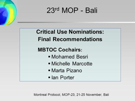 Critical Use Nominations: Final Recommendations MBTOC Cochairs :  Mohamed Besri  Michelle Marcotte  Marta Pizano  Ian Porter 23 rd MOP - Bali Montreal.