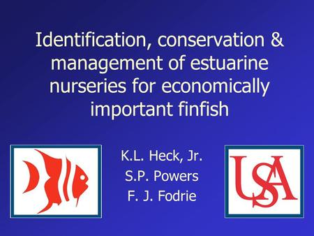 Identification, conservation & management of estuarine nurseries for economically important finfish K.L. Heck, Jr. S.P. Powers F. J. Fodrie.
