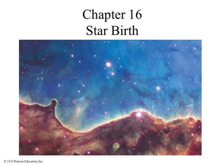 © 2010 Pearson Education, Inc. Chapter 16 Star Birth.