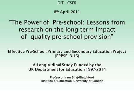 "DIT - CSER 8 th April 2011 ""The Power of Pre-school: Lessons from research on the long term impact of quality pre-school provision"" Effective Pre-School,"