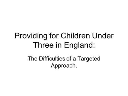 Providing for Children Under Three in England: The Difficulties of a Targeted Approach.
