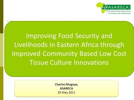 Improving Food Security and Livelihoods in Eastern Africa through Improved Community Based Low Cost Tissue Culture Innovations Charles Mugoya, ASARECA.
