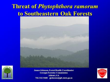 Threat of Phytophthora ramorum to Southeastern Oak Forests James Johnson, Forest Health Coordinator Georgia Forestry Commission Athens, GA 706-542-9608.