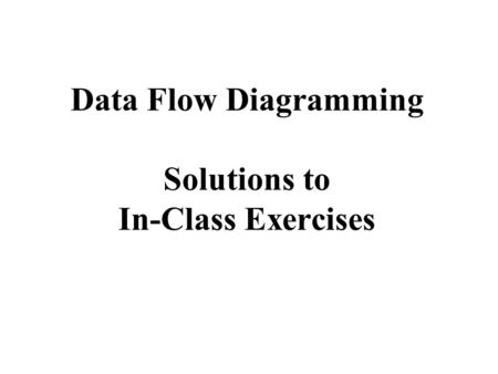Data Flow Diagramming Solutions to In-Class Exercises.