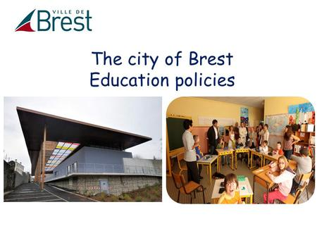 The city of Brest Education policies. - Educations policies : a shared competency Contents - Education policies of Brest - A few examples.