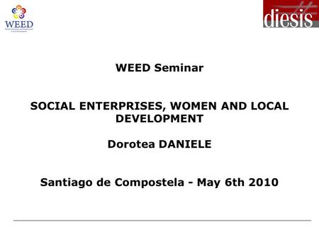 WEED Seminar SOCIAL ENTERPRISES, WOMEN AND LOCAL DEVELOPMENT Dorotea DANIELE Santiago de Compostela - May 6th 2010.