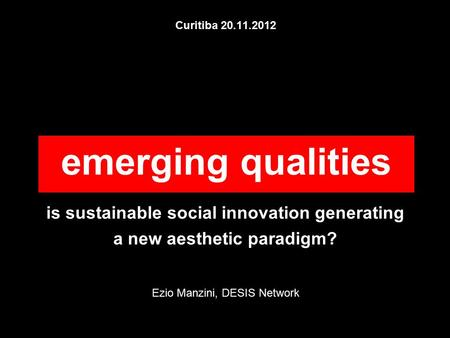 Curitiba 20.11.2012 is sustainable social innovation generating a new aesthetic paradigm? Ezio Manzini, DESIS Network emerging qualities.