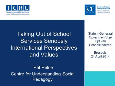 Taking Out of School Services Seriously International Perspectives and Values Pat Petrie Centre for Understanding Social Pedagogy Staten- Generaal Opvang.