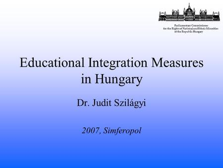 Educational Integration Measures in Hungary Dr. Judit Szilágyi 2007, Simferopol Parliamentary Commissioner for the Rights of National and Ethnic Minorities.