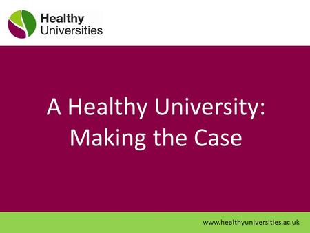 A Healthy University: Making the Case www.healthyuniversities.ac.uk.