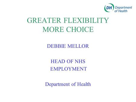 GREATER FLEXIBILITY MORE CHOICE DEBBIE MELLOR HEAD OF NHS EMPLOYMENT Department of Health.