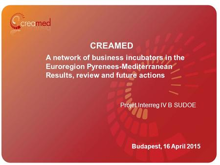 12/05/2015 CREAMED Budapest, 16 April 2015 A network of business incubators in the Euroregion Pyrenees-Mediterranean Results, review and future actions.