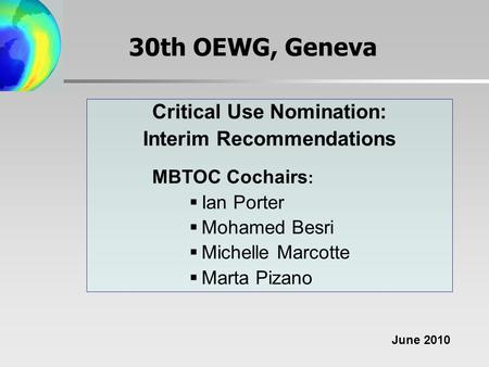 30th OEWG, Geneva Critical Use Nomination: Interim Recommendations MBTOC Cochairs :  Ian Porter  Mohamed Besri  Michelle Marcotte  Marta Pizano June.