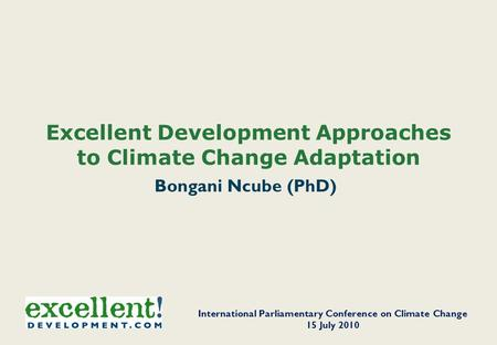 Excellent Development Approaches to Climate Change Adaptation Bongani Ncube (PhD) International Parliamentary Conference on Climate Change 15 July 2010.