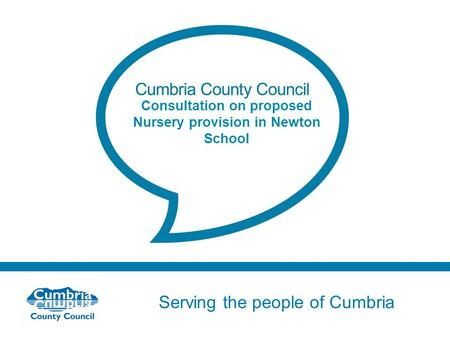 Serving the people of Cumbria Do not use fonts other than Arial for your presentations Consultation on proposed Nursery provision in Newton School.