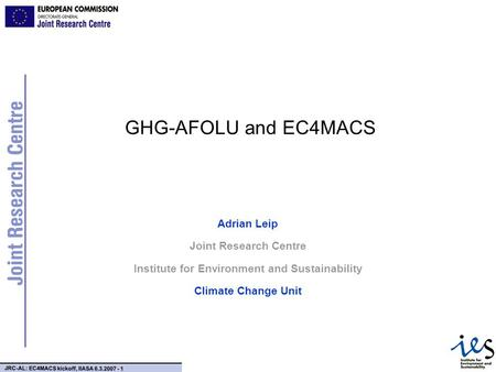 JRC-AL: EC4MACS kickoff, IIASA 6.3.2007 - 1 GHG-AFOLU and EC4MACS Adrian Leip Joint Research Centre Institute for Environment and Sustainability Climate.