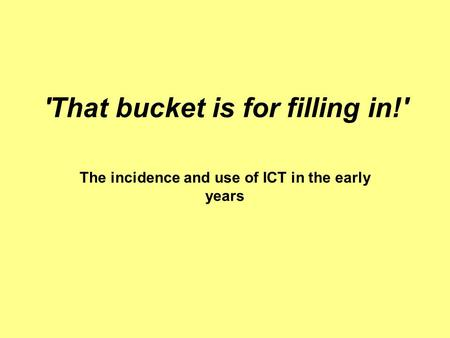 'That bucket is for filling in!' The incidence and use of ICT in the early years.