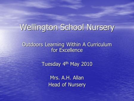 Wellington School Nursery Outdoors Learning Within A Curriculum for Excellence Tuesday 4 th May 2010 Mrs. A.H. Allan Head of Nursery.