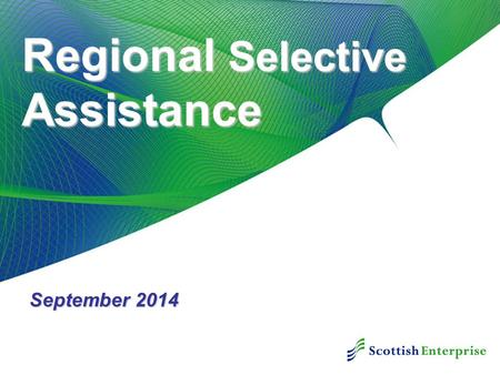 Regional Selective Assistance September 2014. Purpose Of The Grant  Aims to improve job opportunities provided in the Assisted Areas of Scotland Supporting.