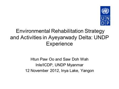 Environmental Rehabilitation Strategy and Activities in Ayeyarwady Delta: UNDP Experience Htun Paw Oo and Saw Doh Wah Inle/ICDP, UNDP Myanmar 12 November.