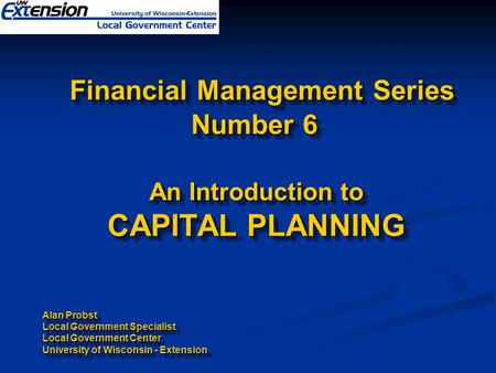 Financial Management Series Number 6 An Introduction to CAPITAL PLANNING Alan Probst Local Government Specialist Local Government Center University of.