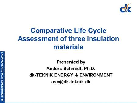 Dk-TEKNIK ENERGY & ENVIRONMENT Comparative Life Cycle Assessment of three insulation materials Presented by Anders Schmidt, Ph.D. dk-TEKNIK ENERGY & ENVIRONMENT.