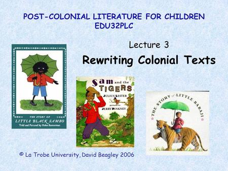 POST-COLONIAL LITERATURE FOR CHILDREN EDU32PLC Lecture 3 Rewriting Colonial Texts © La Trobe University, David Beagley 2006.