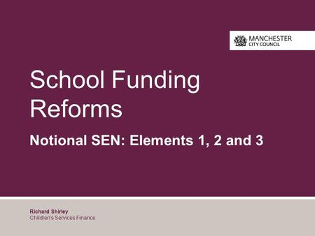 School Funding Reforms Notional SEN: Elements 1, 2 and 3 Richard Shirley Children's Services Finance.