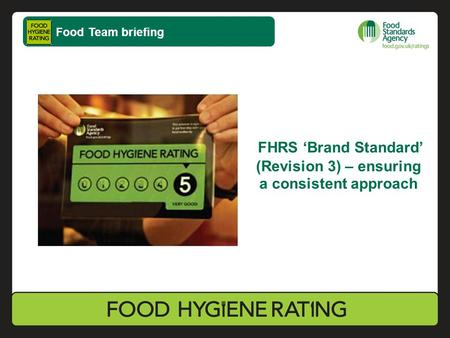 FHRS 'Brand Standard' (Revision 3) – ensuring a consistent approach Food Team briefing.