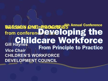 SESSION ONE: PROGRESS Welcome and introduction from conference chair Gill Haynes Vice Chair CHILDREN'S WORKFORCE DEVELOPMENT COUNCIL.