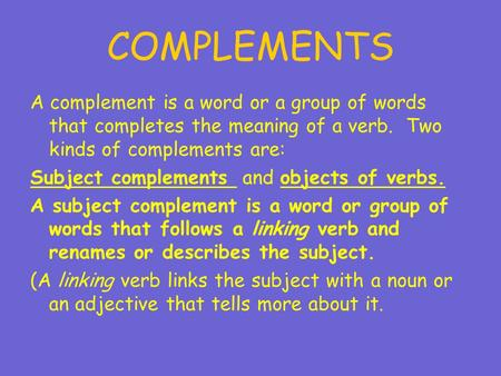 COMPLEMENTS A complement is a word or a group of words that completes the meaning of a verb. Two kinds of complements are: Subject complements and objects.
