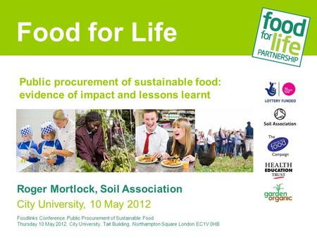 Public procurement of sustainable food: evidence of impact and lessons learnt Roger Mortlock, Soil Association City University, 10 May 2012 Food for Life.
